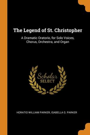 The Legend of St. Christopher: A Dramatic Oratorio, for Solo Voices, Chorus, Orchestra, and Organ