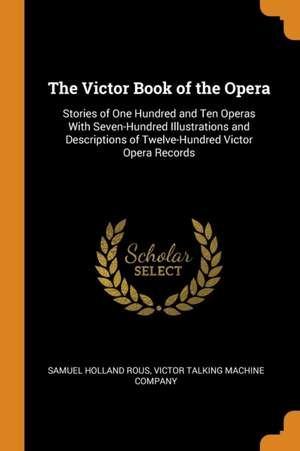 The Victor Book of the Opera: Stories of One Hundred and Ten Operas with Seven-Hundred Illustrations and Descriptions of Twelve-Hundred Victor Opera Records