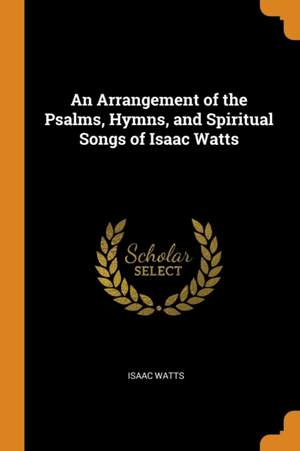 An Arrangement of the Psalms, Hymns, and Spiritual Songs of Isaac Watts