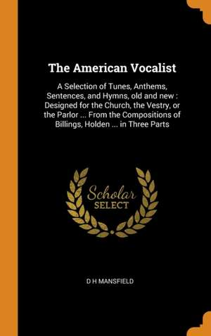 The American Vocalist: A Selection of Tunes, Anthems, Sentences, and Hymns, Old and New: Designed for the Church, the Vestry, or the Parlor... from the Compositions of Billings, Holden, ... in Three Parts