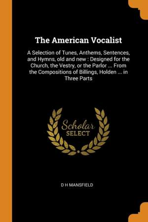 The American Vocalist: A Selection of Tunes, Anthems, Sentences, and Hymns, Old and New: Designed for the Church, the Vestry, or the Parlor ... from the Compositions of Billings, Holden ... in Three Parts