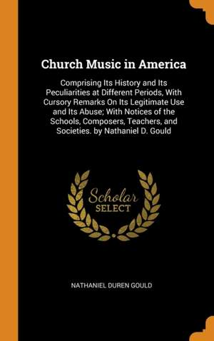 Church Music in America: Comprising Its History and Its Peculiarities at Different Periods, with Cursory Remarks on Its Legitimate Use and Its Abuse; With Notices of the Schools, Composers, Teachers, and Societies. by Nathaniel D. Gould