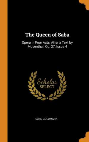 The Queen of Saba: Opera in Four Acts, After a Text by Mosenthal. Op. 27, Issue 4