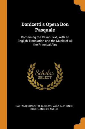 Donizetti's Opera Don Pasquale: Containing the Italian Text, with an English Translation and the Music of All the Principal Airs