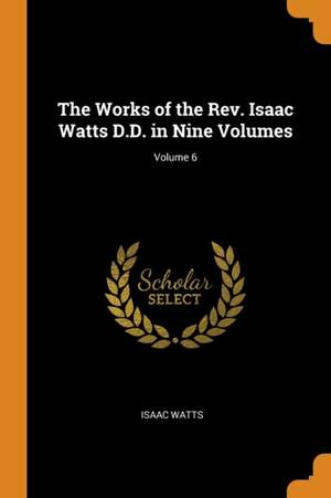 The Works of the Rev. Isaac Watts D.D. in Nine Volumes; Volume 6