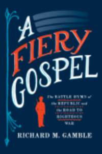 A Fiery Gospel: The Battle Hymn of the Republic and the Road to Righteous War