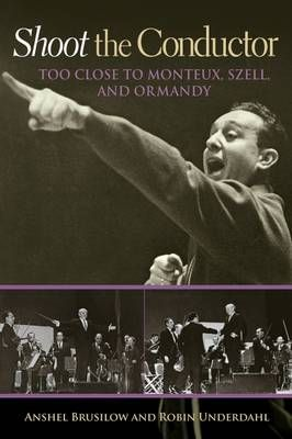 Shoot the Conductor: Too Close to Monteux, Szell, and Ormandy