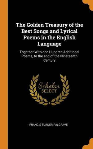 The Golden Treasury of the Best Songs and Lyrical Poems in the English Language: Together With one Hundred Additional Poems, to the end of the Nineteenth Century