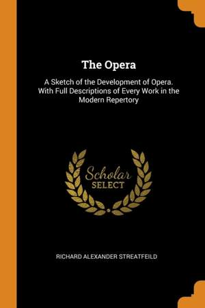 The Opera: A Sketch of the Development of Opera. with Full Descriptions of Every Work in the Modern Repertory