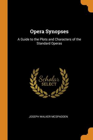 Opera Synopses: A Guide to the Plots and Characters of the Standard Operas