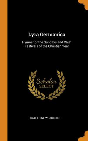 Lyra Germanica: Hymns for the Sundays and Chief Festivals of the Christian Year