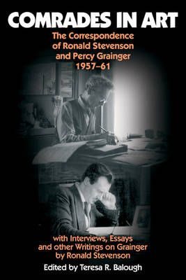 Comrades in Art - The Correspondence of Ronald Stevenson and Percy Grainger, 1957-61, with Interviews, Essays and other Writings on Grainger
