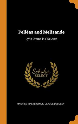 Pelleas and Melisande: Lyric Drama in Five Acts