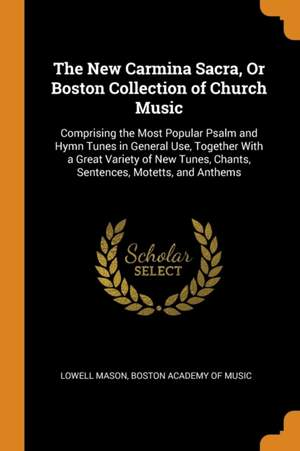 The New Carmina Sacra, or Boston Collection of Church Music: Comprising the Most Popular Psalm and Hymn Tunes in General Use, Together with a Great Variety of New Tunes, Chants, Sentences, Motetts, and Anthems