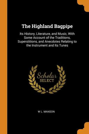 The Highland Bagpipe: Its History, Literature, and Music, with Some Account of the Traditions, Superstitions, and Anecdotes Relating to the Instrument and Its Tunes