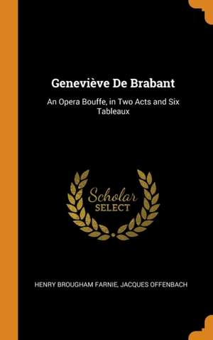 Genevieve de Brabant: An Opera Bouffe, in Two Acts and Six Tableaux