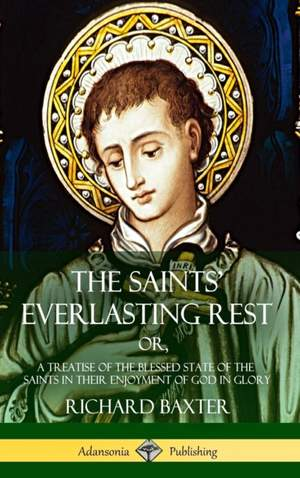 The Saints' Everlasting Rest: or, A Treatise of the Blessed State of the Saints in their Enjoyment of God in Glory (Hardcover)