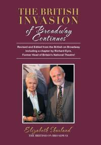 The British Invasion of Broadway Continues: Revised and Edited from the British on Broadway Including a Chapter by Richard Eyre, Former Head of Britain's National Theatre!