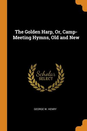 The Golden Harp, Or, Camp-Meeting Hymns, Old and New