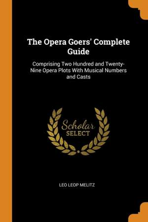 The Opera Goers' Complete Guide: Comprising Two Hundred and Twenty-Nine Opera Plots with Musical Numbers and Casts