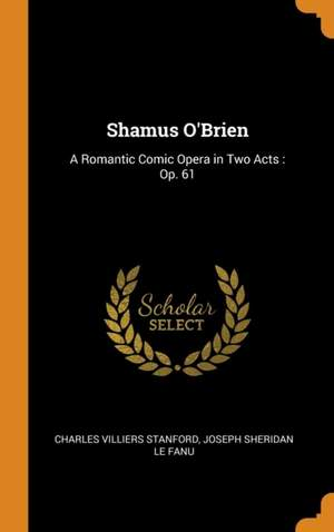 Shamus O'Brien: A Romantic Comic Opera in Two Acts: Op. 61
