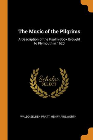 The Music of the Pilgrims: A Description of the Psalm-Book Brought to Plymouth in 1620