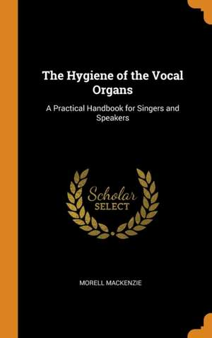 The Hygiene of the Vocal Organs: A Practical Handbook for Singers and Speakers