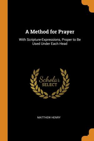 A Method for Prayer: With Scripture-Expressions, Proper to Be Used Under Each Head