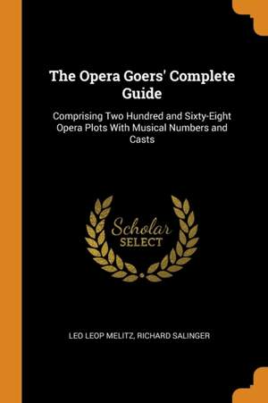 The Opera Goers' Complete Guide: Comprising Two Hundred and Sixty-Eight Opera Plots with Musical Numbers and Casts