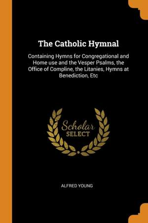 The Catholic Hymnal: Containing Hymns for Congregational and Home Use and the Vesper Psalms, the Office of Compline, the Litanies, Hymns at Benediction, Etc