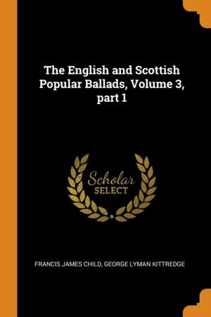 The English and Scottish Popular Ballads, Volume 3, Part 1
