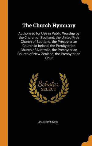 The Church Hymnary: Authorized for Use in Public Worship by the Church of Scotland, the United Free Church of Scotland, the Presbyterian Church in Ireland, the Presbyterian Church of Australia, the Presbyterian Church of New Zealand, the Presbyterian Chur