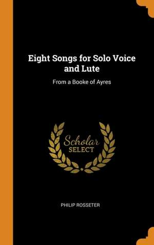 Eight Songs for Solo Voice and Lute: From a Booke of Ayres