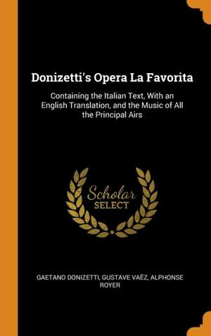Donizetti's Opera La Favorita: Containing the Italian Text, with an English Translation, and the Music of All the Principal Airs
