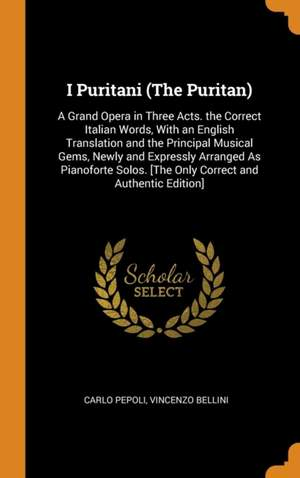 I Puritani (The Puritan): A Grand Opera in Three Acts. the Correct Italian Words, With an English Translation and the Principal Musical Gems, Newly and Expressly Arranged As Pianoforte Solos. [The Only Correct and Authentic Edition]