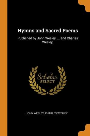 Hymns and Sacred Poems: Published by John Wesley, ... and Charles Wesley,