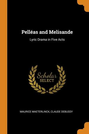 Pell as and Melisande: Lyric Drama in Five Acts