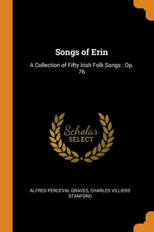 Songs of Erin: A Collection of Fifty Irish Folk Songs: Op. 76