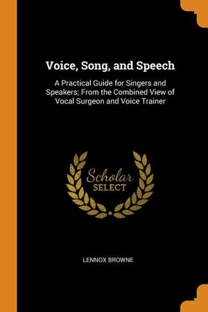 Voice, Song, and Speech: A Practical Guide for Singers and Speakers; From the Combined View of Vocal Surgeon and Voice Trainer