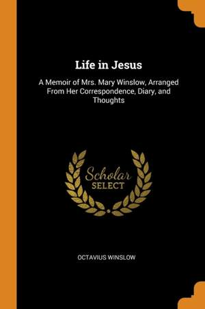 Life in Jesus: A Memoir of Mrs. Mary Winslow, Arranged from Her Correspondence, Diary, and Thoughts