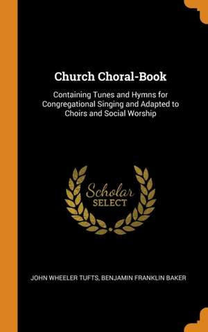 Church Choral-Book: Containing Tunes and Hymns for Congregational Singing and Adapted to Choirs and Social Worship