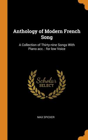 Anthology of Modern French Song: A Collection of Thirty-Nine Songs with Piano Acc.: For Low Voice