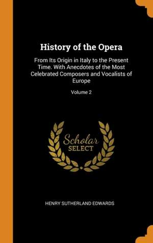 History of the Opera: From Its Origin in Italy to the Present Time. with Anecdotes of the Most Celebrated Composers and Vocalists of Europe; Volume 2