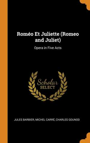 Rom o Et Juliette (Romeo and Juliet): Opera in Five Acts