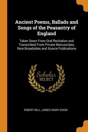 Ancient Poems, Ballads and Songs of the Peasantry of England: Taken Down from Oral Recitation and Transcribed from Private Manuscripts, Rare Broadsides and Scarce Publications