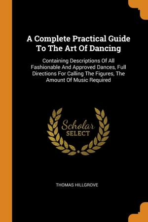 A Complete Practical Guide to the Art of Dancing: Containing Descriptions of All Fashionable and Approved Dances, Full Directions for Calling the Figures, the Amount of Music Required