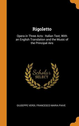 Rigoletto: Opera in Three Acts: Italian Text, with an English Translation and the Music of the Principal Airs