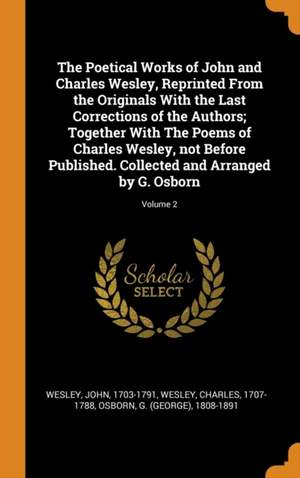 The Poetical Works of John and Charles Wesley, Reprinted from the Originals with the Last Corrections of the Authors; Together with the Poems of Charles Wesley, Not Before Published. Collected and Arranged by G. Osborn; Volume 2