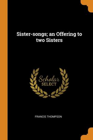Sister-Songs; An Offering to Two Sisters