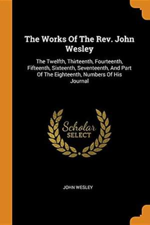 The Works of the Rev. John Wesley: The Twelfth, Thirteenth, Fourteenth, Fifteenth, Sixteenth, Seventeenth, and Part of the Eighteenth, Numbers of His Journal